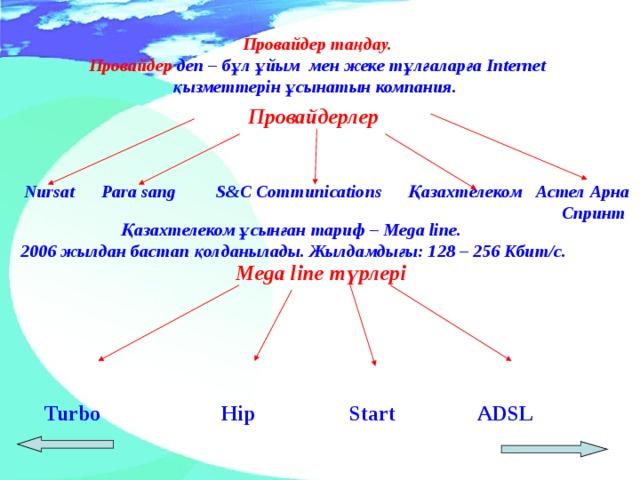 Провайдер таңдау. Провайдер деп – бұл ұйым мен жеке тұлғаларға Internet қызметтерін ұсынатын компания.       Провайдерлер    Nurs at   Para sang  S & C Communications  Қазахтелеком  Астел Арна  Спринт   Қазахтелеком ұсынған тариф – Mega line. 2006 жылдан бастап қолданылады. Жылдамдығы: 128 – 256 Кбит/с.   Mega line түрлері  Turbo   Hip   Start   ADSL