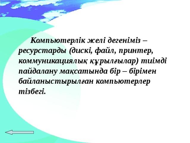 Компьютерлік желі дегеніміз – ресурстарды (дискі, файл, принтер, коммуникациялық құрылғылар) тиімді пайдалану мақсатында бір – бірімен байланыстырылған компьютерлер тізбегі.