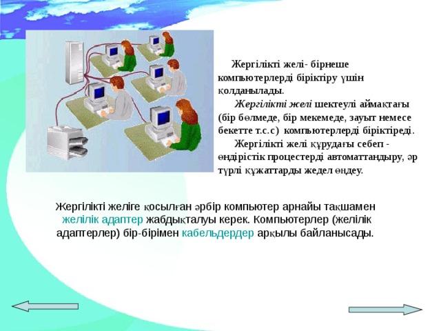 Жергілікті желі- бірнеше компьютерлерді біріктіру үшін қолданылады.   Жергілікті желі шектеулі аймақтағы (бір бөлмеде, бір мекемеде, зауыт немесе бекетте т.с.с) компьютерлерді біріктіреді.  Жергілікті желі құрудағы себеп - өндірістік процестерді автоматтандыру, әр түрлі құжаттарды жедел өңдеу.   Жергілікті желіге қосылған әрбір компьютер арнайы тақшамен  желілік адаптер жабдықталуы керек. Компьютерлер (желілік адаптерлер) бір-бірімен кабельдердер арқылы байланысады.