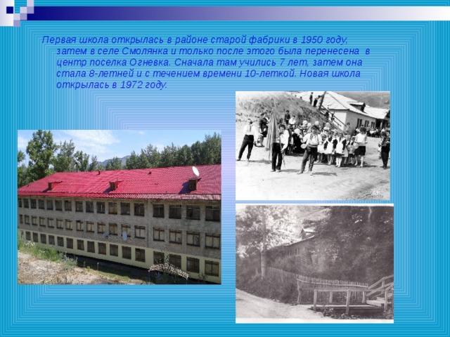 Первая школа открылась в районе старой фабрики в 1950 году, затем в селе Смолянка и только после этого была перенесена в центр поселка Огневка. Сначала там учились 7 лет, затем она стала 8-летней и с течением времени 10-леткой. Новая школа открылась в 1972 году.