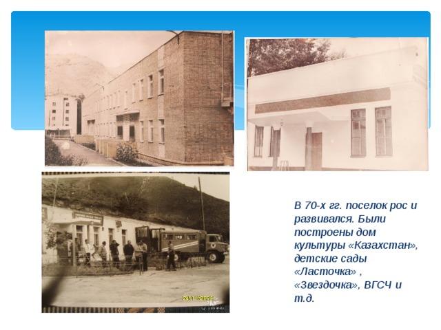 В 70-х гг. поселок рос и развивался. Были построены дом культуры «Казахстан», детские сады «Ласточка» , «Звездочка», ВГСЧ и т.д.