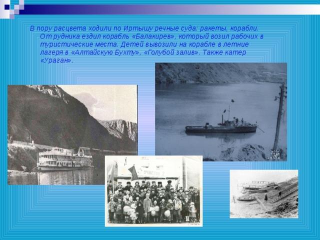 В пору расцвета ходили по Иртышу речные суда: ракеты, корабли. От рудника ездил корабль «Балакирев», который возил рабочих в туристические места. Детей вывозили на корабле в летние лагеря в «Алтайскую Бухту», «Голубой залив». Также катер «Ураган».