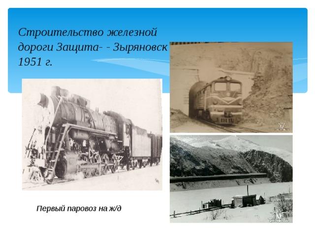 Строительство железной дороги Защита- - Зыряновск в 1951 г. Первый паровоз на ж/д