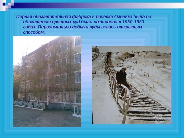 Первая обогатительная фабрика в поселке Огневка была по обогащению цветных руд была построена в 1950-1953 годах. Первоначально добыча руды велась открытым способом.