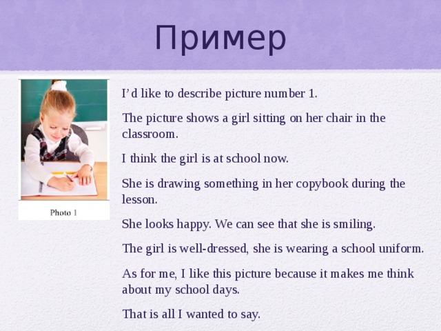 Пример I'd like to describe picture number 1. The picture shows a girl sitting on her chair in the classroom. I think the girl is at school now. She is drawing something in her copybook during the lesson. She looks happy. We can see that she is smiling. The girl is well-dressed, she is wearing a school uniform. As for me, I like this picture because it makes me think about my school days. That is all I wanted to say.