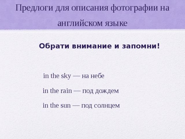 Предлоги для описания фотографии на английском языке Обрати внимание и запомни!   in the sky— на небе  in the rain— под дождем  in the sun— под солнцем