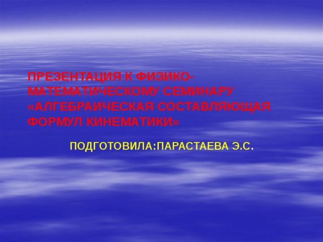 ПРЕЗЕНТАЦИЯ К ФИЗИКО-МАТЕМАТИЧЕСКОМУ СЕМИНАРУ  «АЛГЕБРАИЧЕСКАЯ СОСТАВЛЯЮЩАЯ ФОРМУЛ КИНЕМАТИКИ» ПОДГОТОВИЛА:ПАРАСТАЕВА Э.С .