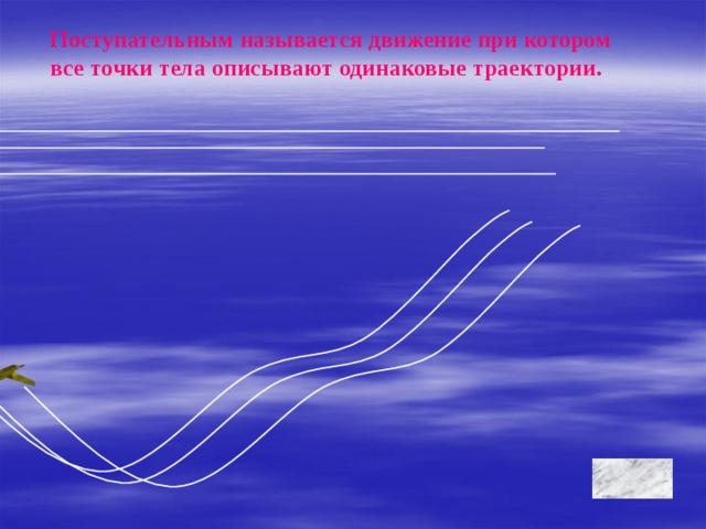 Поступательным называется движение при котором все точки тела описывают одинаковые траектории.