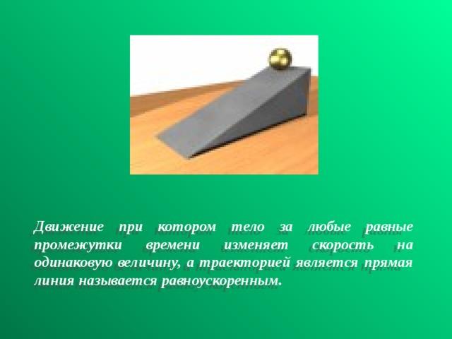Движение при котором тело за любые равные промежутки времени изменяет скорость на одинаковую величину, а траекторией является прямая линия называется равноускоренным.