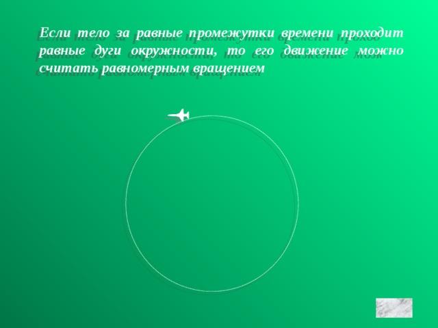 Если тело за равные промежутки времени проходит равные дуги окружности, то его движение можно считать равномерным вращением