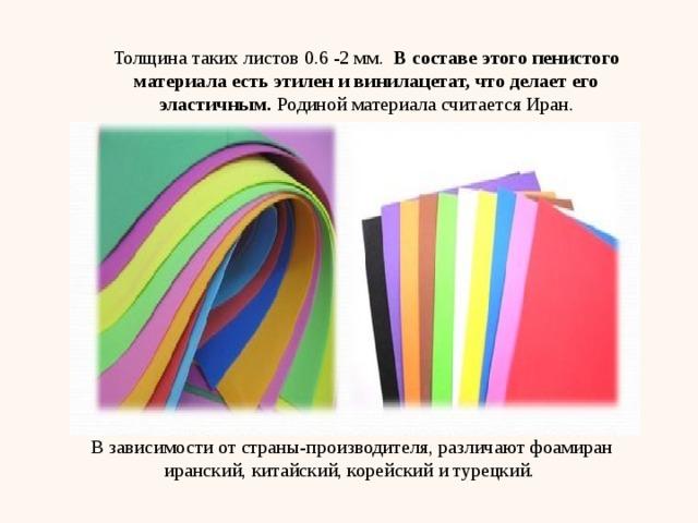 Толщина таких листов 0.6 -2 мм.  В составе этого пенистого материала есть этилен и винилацетат, что делает его эластичным. Родиной материала считается Иран. В зависимости от страны-производителя, различают фоамиран иранский, китайский, корейский и турецкий.