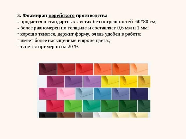 3. Фоамиран корейского производства - продается в стандартных листах без погрешностей 60*80 см; - более равномерен по толщине и составляет 0,6 мм и 1 мм;
