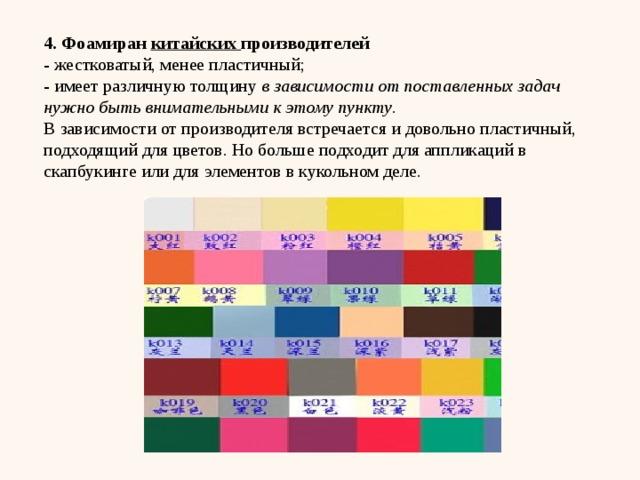 4. Фоамиран китайских производителей - жестковатый, менее пластичный; - имеет различную толщину в зависимости от поставленных задач нужно быть внимательными к этому пункту . В зависимости от производителя встречается и довольно пластичный, подходящий для цветов. Но больше подходит для аппликаций в скапбукинге или для элементов в кукольном деле.