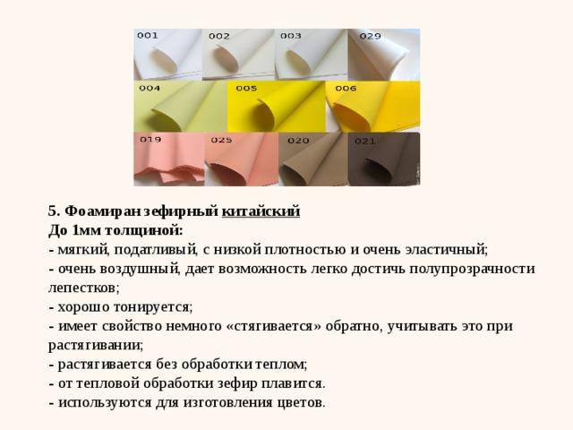 5. Фоамиран зефирный китайский До 1мм толщиной: - мягкий, податливый, с низкой плотностью и очень эластичный; - очень воздушный, дает возможность легко достичь полупрозрачности лепестков; - хорошо тонируется; - имеет свойство немного «стягивается» обратно, учитывать это при растягивании; - растягивается без обработки теплом; - от тепловой обработки зефир плавится. - используются для изготовления цветов.
