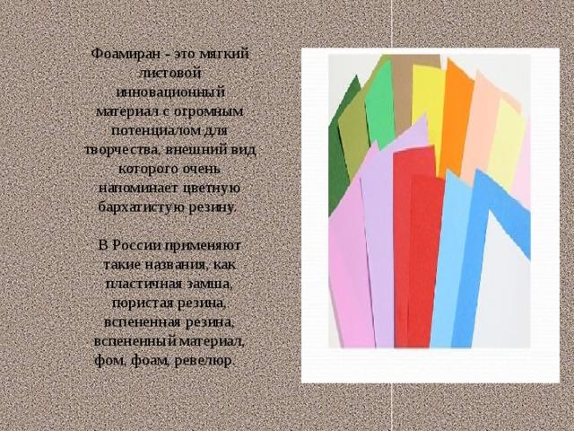 Фоамиран - это мягкий листовой инновационный материал с огромным потенциалом для творчества, внешний вид которого очень напоминает цветную бархатистую резину. В России применяют такие названия, как пластичная замша, пористая резина, вспененная резина, вспененный материал, фом, фоам, ревелюр.