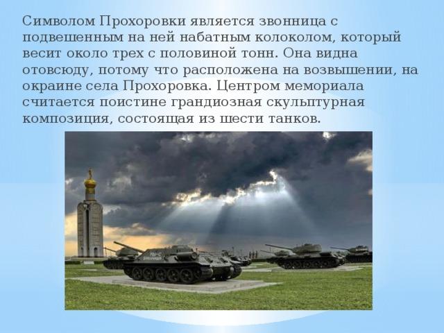 Символом Прохоровки является звонница с подвешенным на ней набатным колоколом, который весит около трех с половиной тонн. Она видна отовсюду, потому что расположена на возвышении, на окраине села Прохоровка. Центром мемориала считается поистине грандиозная скульптурная композиция, состоящая из шести танков.