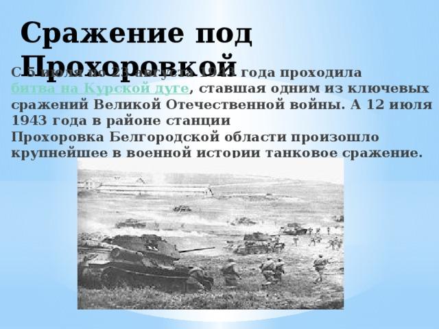 Сражение под Прохоровкой С5 июля по 23 августа 1943 года проходила битва на Курской дуге , ставшая одним из ключевых сражений Великой Отечественной войны. А12 июля 1943 годав районестанции ПрохоровкаБелгородской области произошло крупнейшее в военной истории танковое сражение.