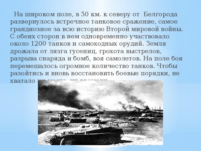 На широком поле, в 50 км. к северу от Белгорода развернулось встречное танковое сражение, самое грандиозное за всю историю Второй мировой войны. С обеих сторон в нем одновременно участвовало около 1200 танков и самоходных орудий. Земля дрожала от лязга гусениц, грохота выстрелов, разрыва снаряда и бомб, воя самолетов. На поле боя перемешалось огромное количество танков. Чтобы разойтись и вновь восстановить боевые порядки, не хватало ни места, ни времени.