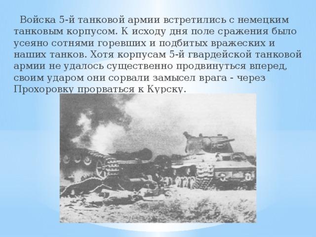 Войска 5-й танковой армии встретились с немецким танковым корпусом. К исходу дня поле сражения было усеяно сотнями горевших и подбитых вражеских и наших танков. Хотя корпусам 5-й гвардейской танковой армии не удалось существенно продвинуться вперед, своим ударом они сорвали замысел врага - через Прохоровку прорваться к Курску.