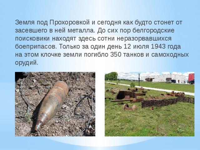 Земля под Прохоровкой и сегодня как будто стонет от засевшего в ней металла. До сих пор белгородские поисковики находят здесь сотни неразорвавшихся боеприпасов. Только за один день 12 июля 1943 года на этом клочке земли погибло 350 танков и самоходных орудий.