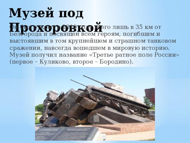 Музей под Прохоровкой Он был открыт в 2010 году всего лишь в 35 км от Белгорода и посвящен всем героям, погибшим и выстоявшим в том крупнейшем и страшном танковом сражении, навсегда вошедшем в мировую историю. Музей получил название «Третье ратное поле России» (первое – Куликово, второе – Бородино).