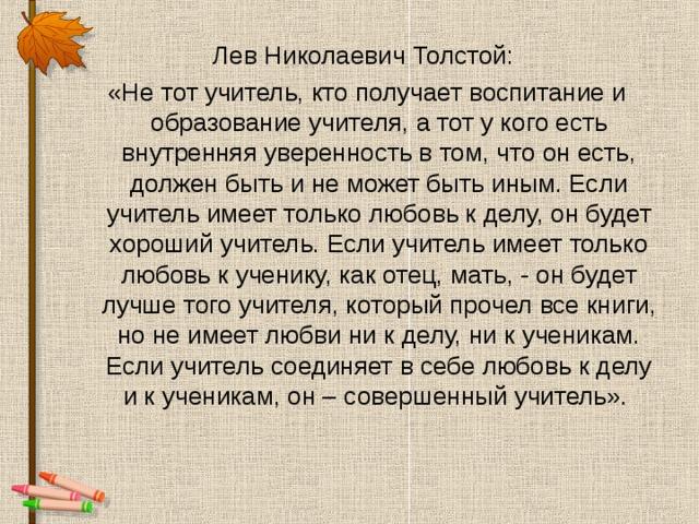 Лев Николаевич Толстой: «Не тот учитель, кто получает воспитание и образование учителя, а тот у кого есть внутренняя уверенность в том, что он есть, должен быть и не может быть иным. Если учитель имеет только любовь к делу, он будет хороший учитель. Если учитель имеет только любовь к ученику, как отец, мать, - он будет лучше того учителя, который прочел все книги, но не имеет любви ни к делу, ни к ученикам. Если учитель соединяет в себе любовь к делу и к ученикам, он – совершенный учитель».