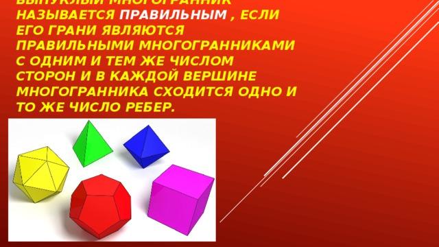 Выпуклый многогранник называется  правильным  , если его грани являются правильными многогранниками с одним и тем же числом сторон и в каждой вершине многогранника сходится одно и то же число ребер.