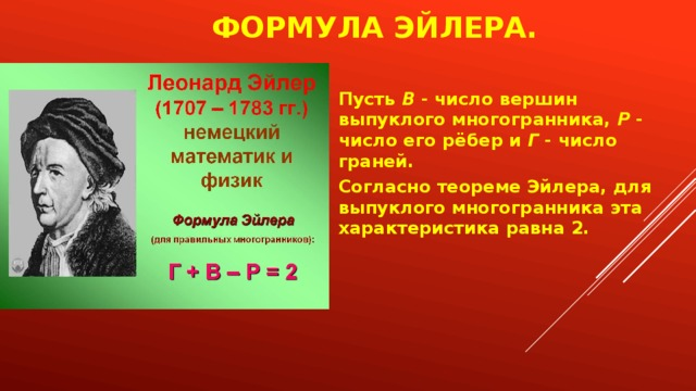 Формула Эйлера.   Пусть В - число вершин выпуклого многогранника, Р - число его рёбер и Г - число граней. Согласно теореме Эйлера, для выпуклого многогранника эта характеристика равна 2.