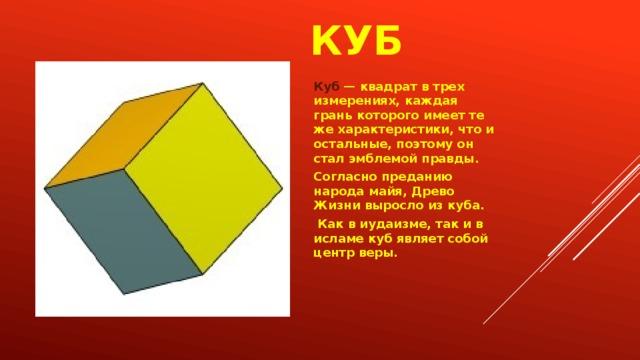 куб Куб — квадрат в трех измерениях, каждая грань которого имеет те же характеристики, что и остальные, поэтому он стал эмблемой правды. Согласно преданию народа майя, Древо Жизни выросло из куба.  Как в иудаизме, так и в исламе куб являет собой центр веры.