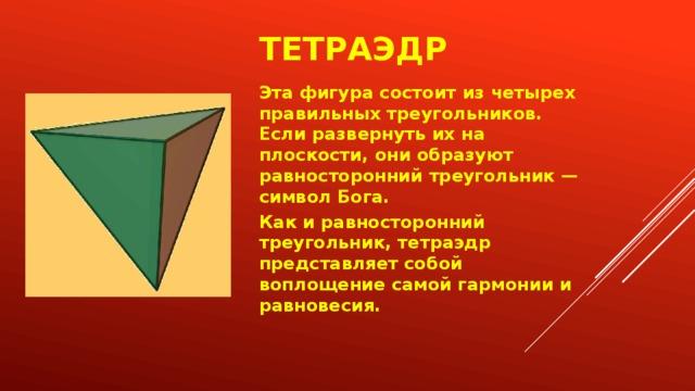 Тетраэдр Эта фигура состоит из четырех правильных треугольников. Если развернуть их на плоскости, они образуют равносторонний треугольник — символ Бога. Как и равносторонний треугольник, тетраэдр представляет собой воплощение самой гармонии и равновесия.