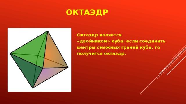 Октаэдр Октаэдр является «двойником» куба: если соединить центры смежных граней куба, то получится октаэдр.