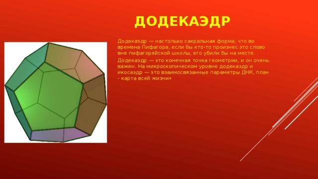 Додекаэдр Додекаэдр — настолько сакральная форма, что во времена Пифагора, если бы кто-то произнес это слово вне пифагорейской школы, его убили бы на месте. Додекаэдр — это конечная точка геометрии, и он очень важен. На микроскопическом уровне додекаэдр и икосаэдр — это взаимосвязанные параметры ДНК, план - карта всей жизни»