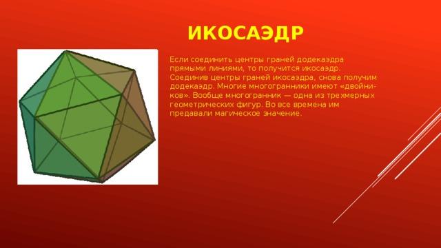Икосаэдр Если соединить центры граней додекаэдра прямыми линиями, то получится икосаэдр. Соединив центры граней икосаэдра, снова получим додекаэдр. Многие многогранники имеют «двойни-ков». Вообще многогранник — одна из трехмерных геометрических фигур. Во все времена им предавали магическое значение.