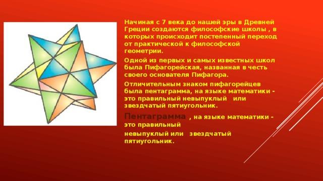 Начиная с 7 века до нашей эры в Древней Греции создаются философские школы , в которых происходит постепенный переход от практической к философской геометрии. Одной из первых и самых известных школ была Пифагорейская, названная в честь своего основателя Пифагора. Отличительным знаком пифагорейцев была пентаграмма, на языке математики - это правильный невыпуклый или звездчатый пятиугольник. Пентаграмма , на языке математики - это правильный невыпуклый или звездчатый пятиугольник.