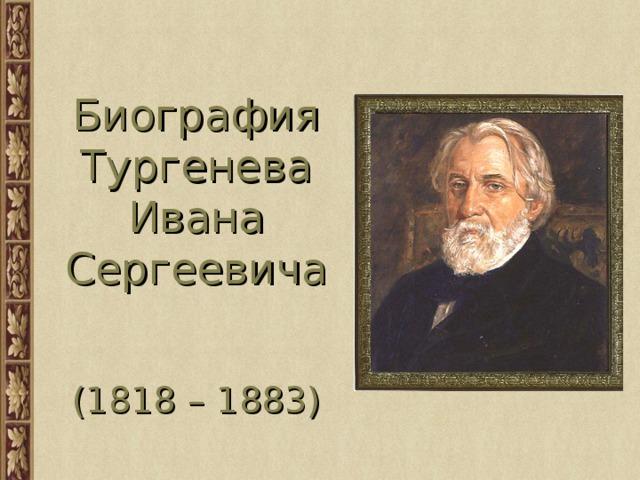 Биография  Тургенева  Ивана  Сергеевича    (1818 – 1883)