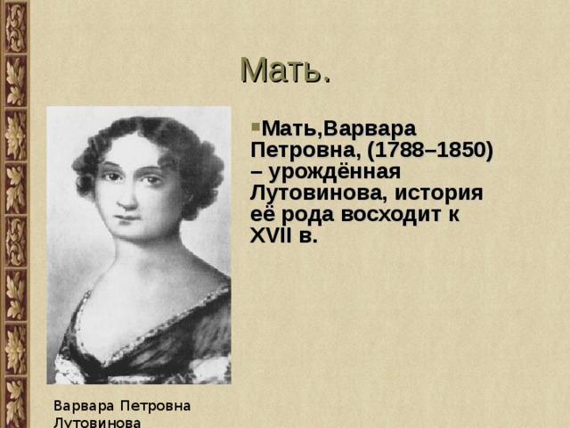 Мать . Мать,Варвара Петровна, (1788–1850) – урождённая Лутовинова, история её рода восходит к XVII в.  Варвара Петровна Лутовинова