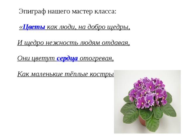 Эпиграф нашего мастер класса:  « Цветы как люди, на добро щедры, И щедро нежность людям отдавая, Они цветут сердца отогревая, Как маленькие тёплые костры».