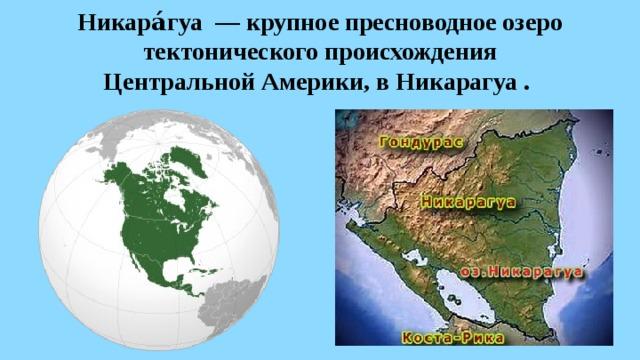 Никара́гуа— крупное пресноводное озеро тектонического происхождения  Центральной Америки, вНикарагуа.