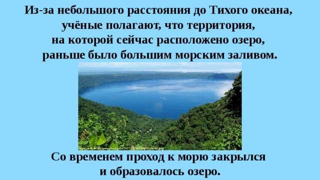 Из-за небольшого расстояния доТихого океана,  учёные полагают, что территория,  на которой сейчас расположено озеро,  раньше было большим морским заливом. Со временем проход к морю закрылся и образовалось озеро.