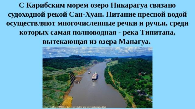 С Карибским морем озеро Никарагуа связано судоходной рекой Сан-Хуан. Питание пресной водой осуществляют многочисленные речки и ручьи, среди которых самая полноводная - река Типитапа, вытекающая из озера Манагуа.