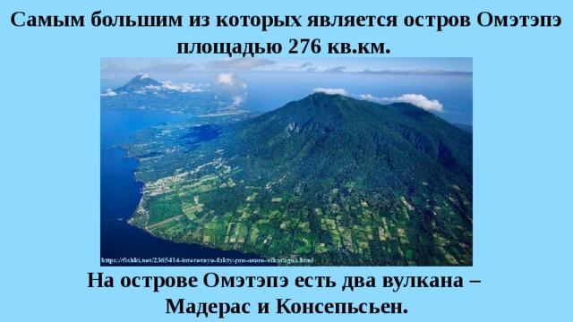Самым большим из которых является остров Омэтэпэ площадью 276 кв.км. На острове Омэтэпэ есть два вулкана – Мадерас и Консепьсьен.