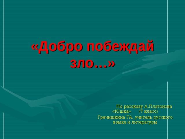 «Добро побеждай зло…»  По рассказу А.Платонова «Юшка» (7 класс) Гречишкина ГА, учитель русского языка и литературы
