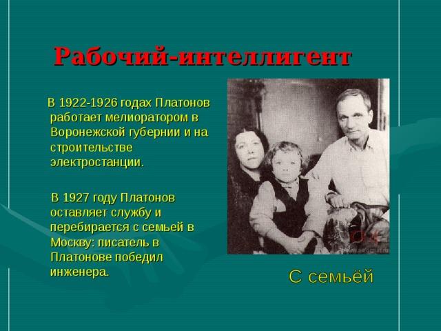 Рабочий-интеллигент  В 1922-1926 годах Платонов работает мелиоратором в Воронежской губернии и на строительстве электростанции.  В 1927 году Платонов оставляет службу и перебирается с семьей в Москву: писатель в Платонове победил инженера.
