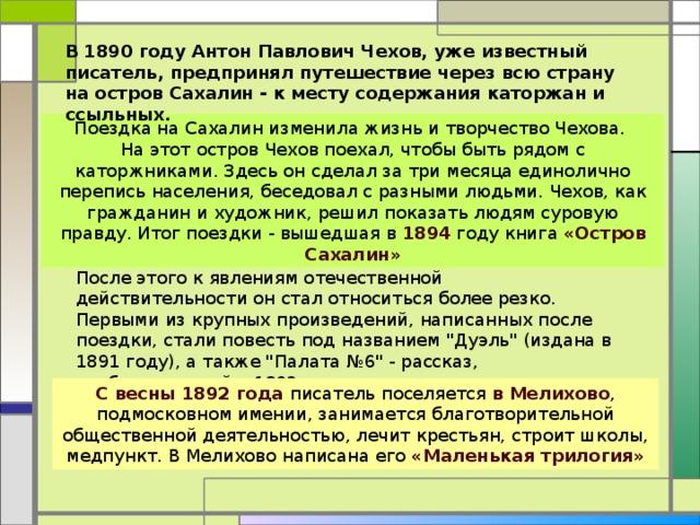 В 1890 году Антон Павлович Чехов, уже известный писатель, предпринял путешествие через всю страну на остров Сахалин - к месту содержания каторжан и ссыльных. Поездка на Сахалин изменила жизнь и творчество Чехова. На этот остров Чехов поехал, чтобы быть рядом с каторжниками. Здесь он сделал за три месяца единолично перепись населения, беседовал с разными людьми. Чехов, как гражданин и художник, решил показать людям суровую правду. Итог поездки - вышедшая в 1894 году книга «Остров Сахалин» После этого к явлениям отечественной действительности он стал относиться более резко. Первыми из крупных произведений, написанных после поездки, стали повесть под названием