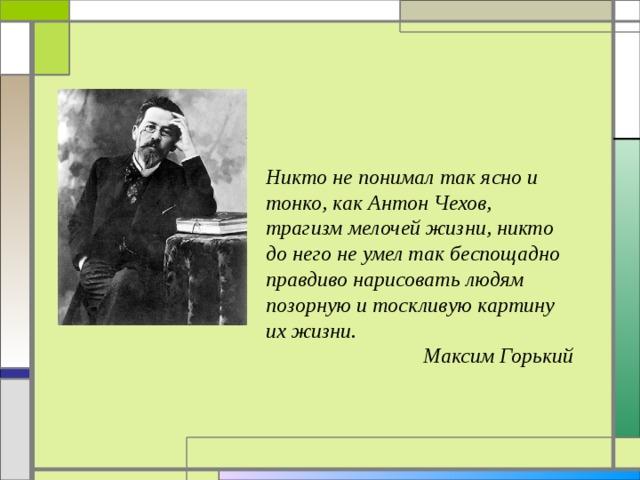 Никто не понимал так ясно и тонко, как Антон Чехов, трагизм мелочей жизни, никто до него не умел так беспощадно правдиво нарисовать людям позорную и тоскливую картину их жизни.  Максим Горький