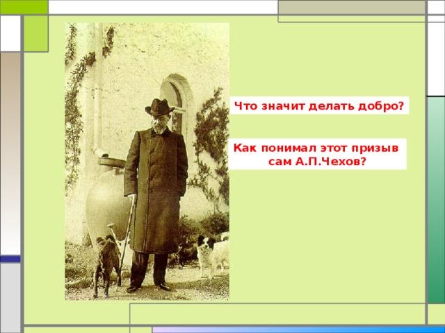 Что значит делать добро? Как понимал этот призыв сам А.П.Чехов?