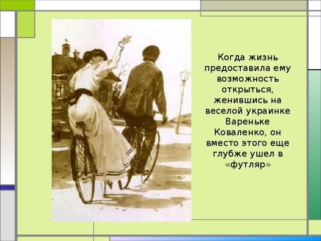 Когда жизнь предоставила ему возможность открыться, женившись на веселой украинке Вареньке Коваленко, он вместо этого еще глубже ушел в «футляр»