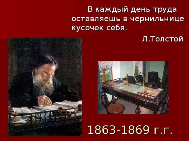 В каждый день труда оставляешь в чернильнице кусочек себя.  Л.Толстой 1863-1869 г.г.
