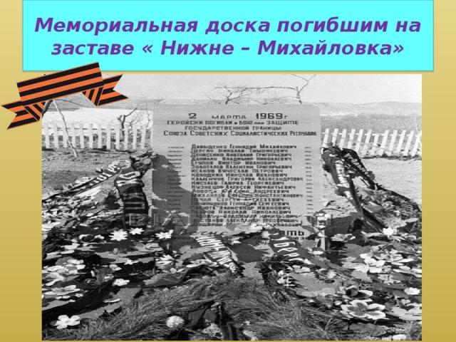 Мемориальная доска погибшим на заставе « Нижне – Михайловка»