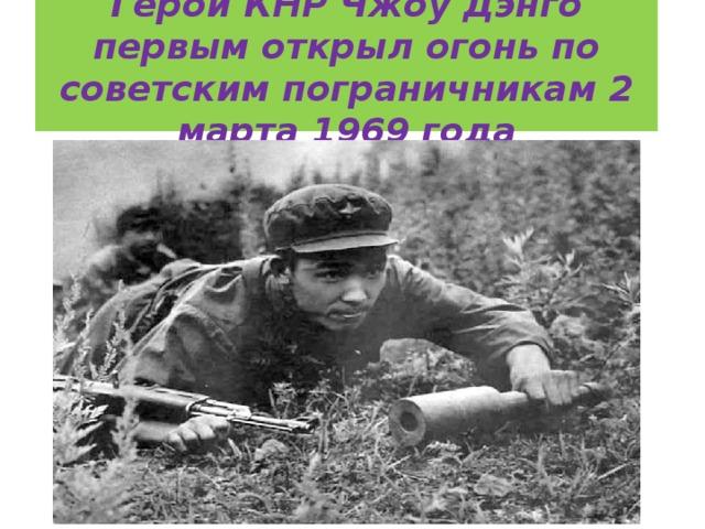 Герой КНР Чжоу Дэнго первым открыл огонь по советским пограничникам 2 марта 1969 года